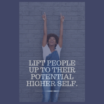 Lift People up to their potential higher self.